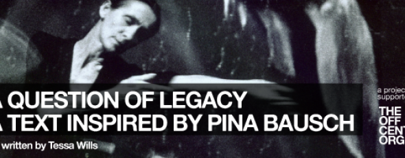 A Question of Legacy; A text Inspired by Pina Bausch